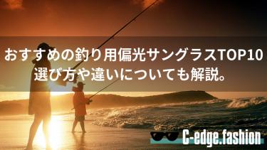 【釣り好き必見】おすすめの釣り用偏光サングラスTOP10。選び方や違いについても解説。